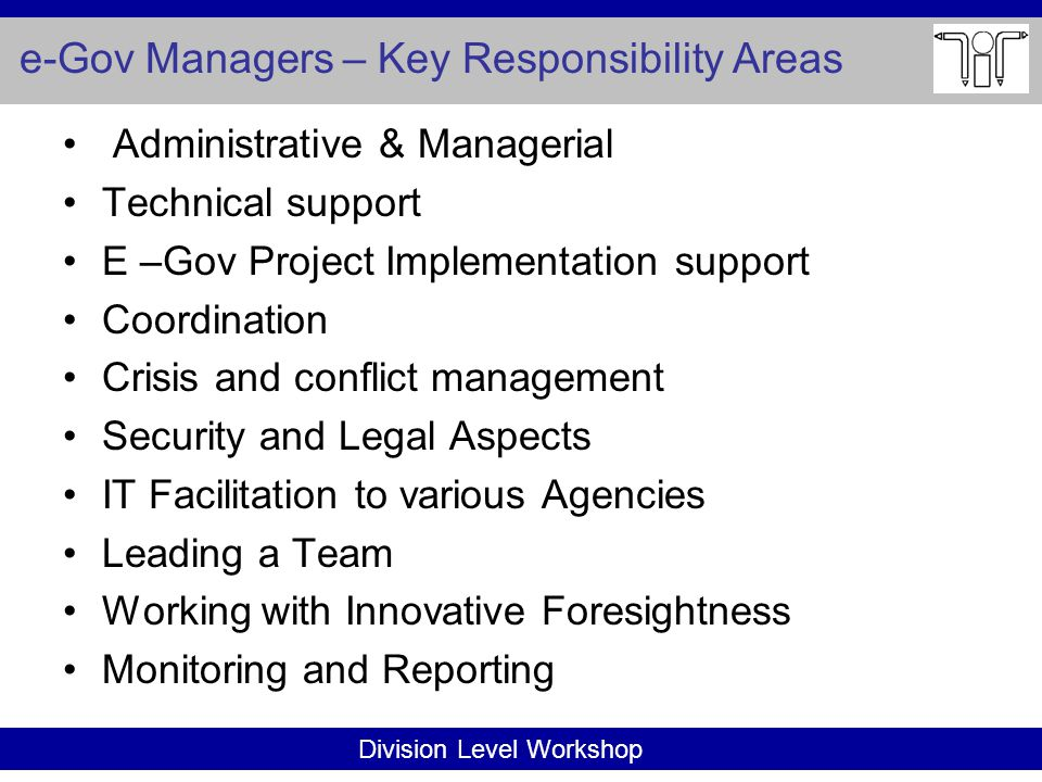 Division Level Workshop e-Gov Managers – Key Responsibility Areas Administrative & Managerial Technical support E –Gov Project Implementation support Coordination Crisis and conflict management Security and Legal Aspects IT Facilitation to various Agencies Leading a Team Working with Innovative Foresightness Monitoring and Reporting