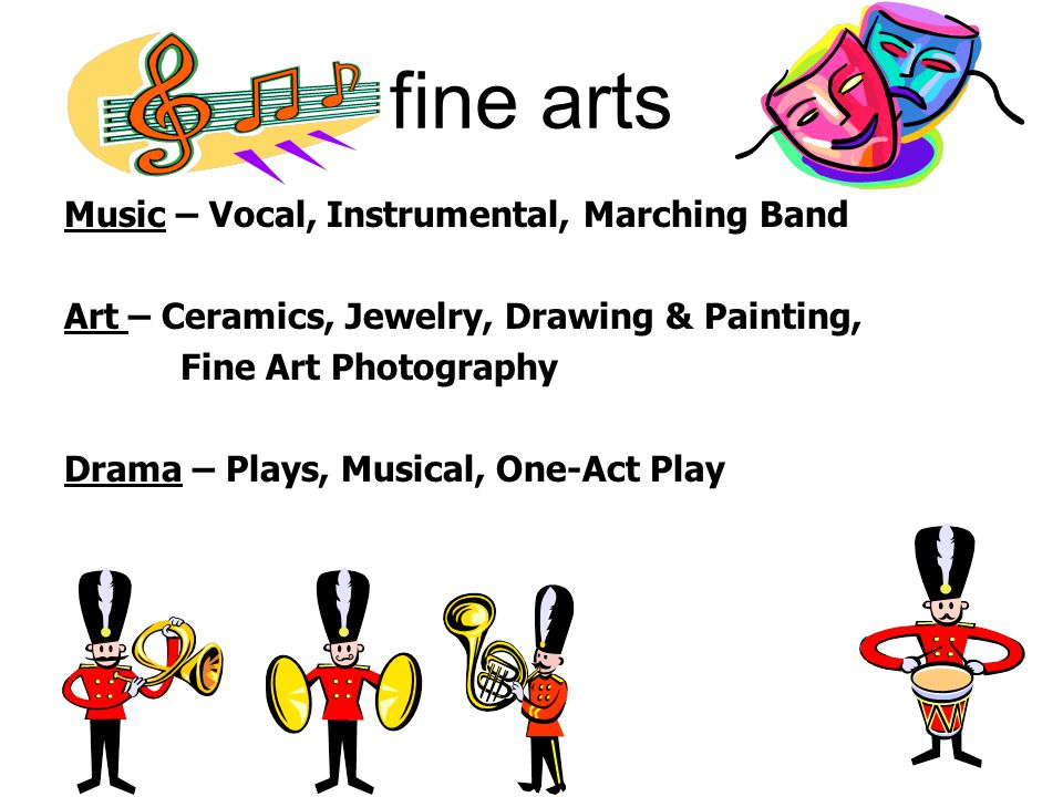 fine arts Music – Vocal, Instrumental, Marching Band Art – Ceramics, Jewelry, Drawing & Painting, Fine Art Photography Drama – Plays, Musical, One-Act