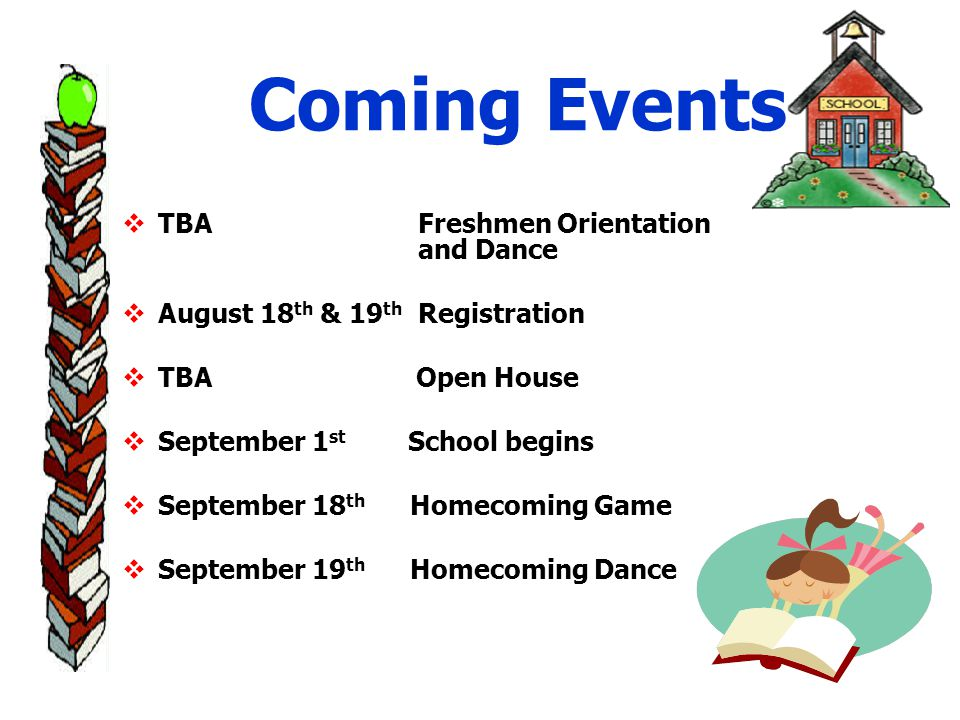 Coming Events  TBA Freshmen Orientation and Dance  August 18 th & 19 th Registration  TBA Open House  September 1 st School begins  September 18