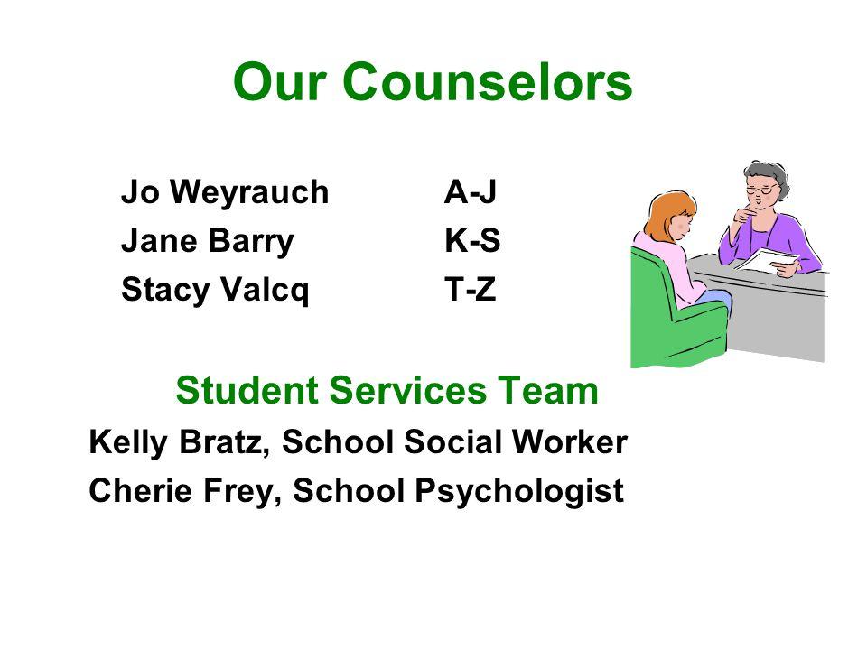 Our Counselors Jo Weyrauch A-J Jane Barry K-S Stacy Valcq T-Z Student Services Team Kelly Bratz, School Social Worker Cherie Frey, School Psychologist