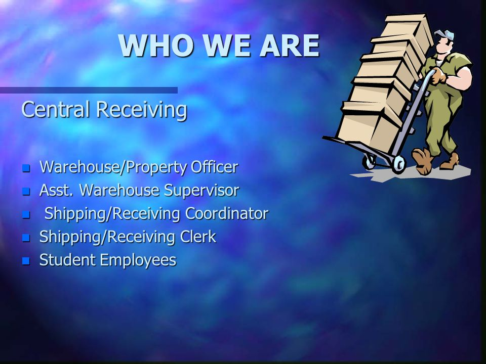 WHO WE ARE Central Receiving n Warehouse/Property Officer n Asst.