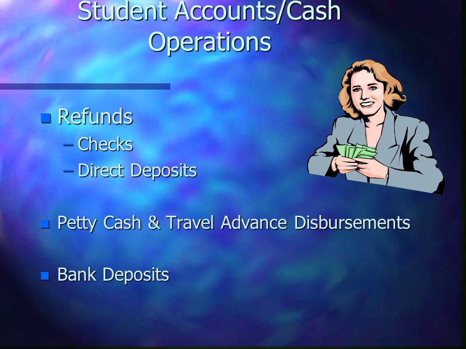 Student Accounts/Cash Operations n Refunds –Checks –Direct Deposits n Petty Cash & Travel Advance Disbursements n Bank Deposits
