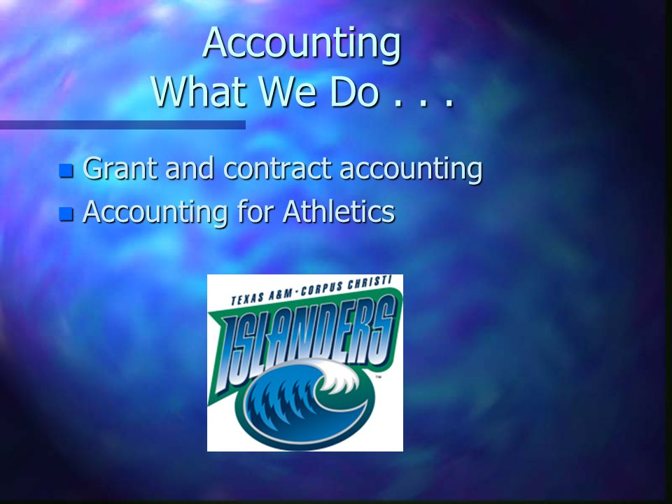 Accounting What We Do... n Grant and contract accounting n Accounting for Athletics