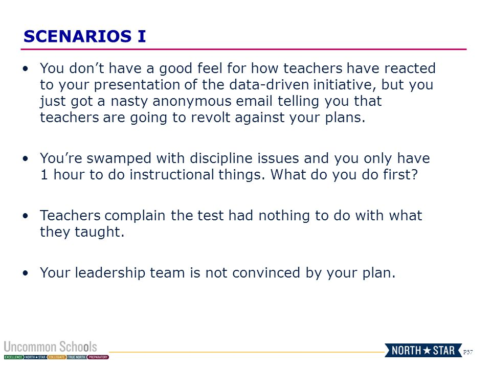 P57 You don't have a good feel for how teachers have reacted to your presentation of the data-driven initiative, but you just got a nasty anonymous email telling you that teachers are going to revolt against your plans.