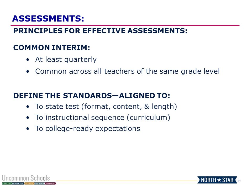 P7 PRINCIPLES FOR EFFECTIVE ASSESSMENTS: COMMON INTERIM: At least quarterly Common across all teachers of the same grade level DEFINE THE STANDARDS—ALIGNED TO: To state test (format, content, & length) To instructional sequence (curriculum) To college-ready expectations ASSESSMENTS:
