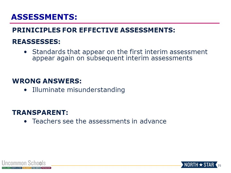 P8 PRINICIPLES FOR EFFECTIVE ASSESSMENTS: REASSESSES: Standards that appear on the first interim assessment appear again on subsequent interim assessments WRONG ANSWERS: Illuminate misunderstanding TRANSPARENT: Teachers see the assessments in advance ASSESSMENTS: