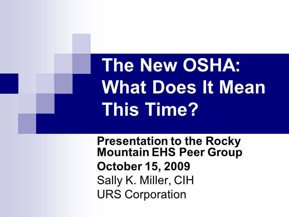 The New OSHA: What Does It Mean This Time? Presentation to the Rocky Mountain EHS Peer Group October 15, 2009 Sally K. Miller, CIH URS Corporation