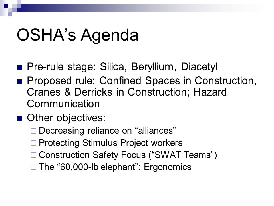 OSHA's Agenda Pre-rule stage: Silica, Beryllium, Diacetyl Proposed rule: Confined Spaces in Construction, Cranes & Derricks in Construction; Hazard Co