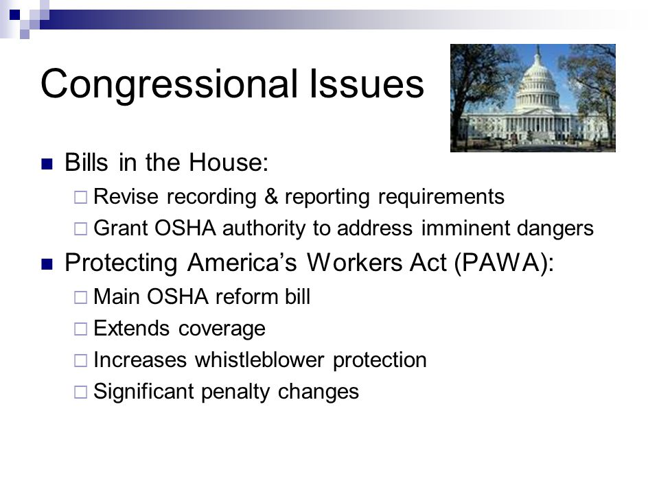 Congressional Issues Bills in the House:  Revise recording & reporting requirements  Grant OSHA authority to address imminent dangers Protecting Ame
