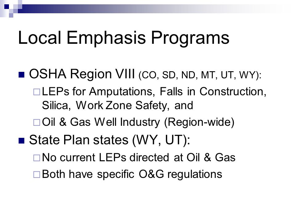 Local Emphasis Programs OSHA Region VIII (CO, SD, ND, MT, UT, WY):  LEPs for Amputations, Falls in Construction, Silica, Work Zone Safety, and  Oil & Gas Well Industry (Region-wide) State Plan states (WY, UT):  No current LEPs directed at Oil & Gas  Both have specific O&G regulations