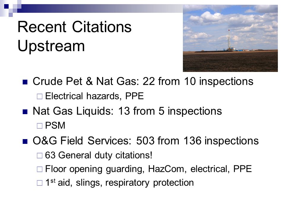 Recent Citations Upstream Crude Pet & Nat Gas: 22 from 10 inspections  Electrical hazards, PPE Nat Gas Liquids: 13 from 5 inspections  PSM O&G Field