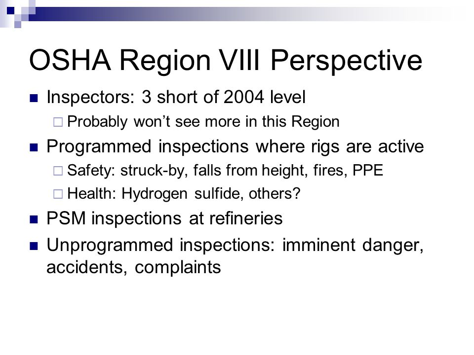 OSHA Region VIII Perspective Inspectors: 3 short of 2004 level  Probably won't see more in this Region Programmed inspections where rigs are active 