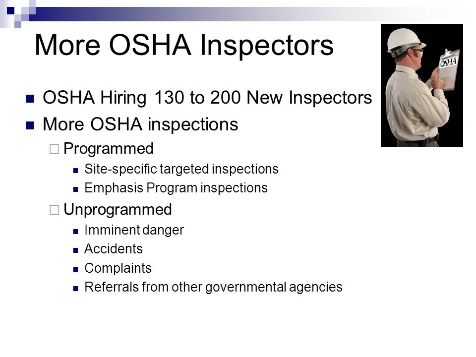 More OSHA Inspectors OSHA Hiring 130 to 200 New Inspectors More OSHA inspections  Programmed Site-specific targeted inspections Emphasis Program insp