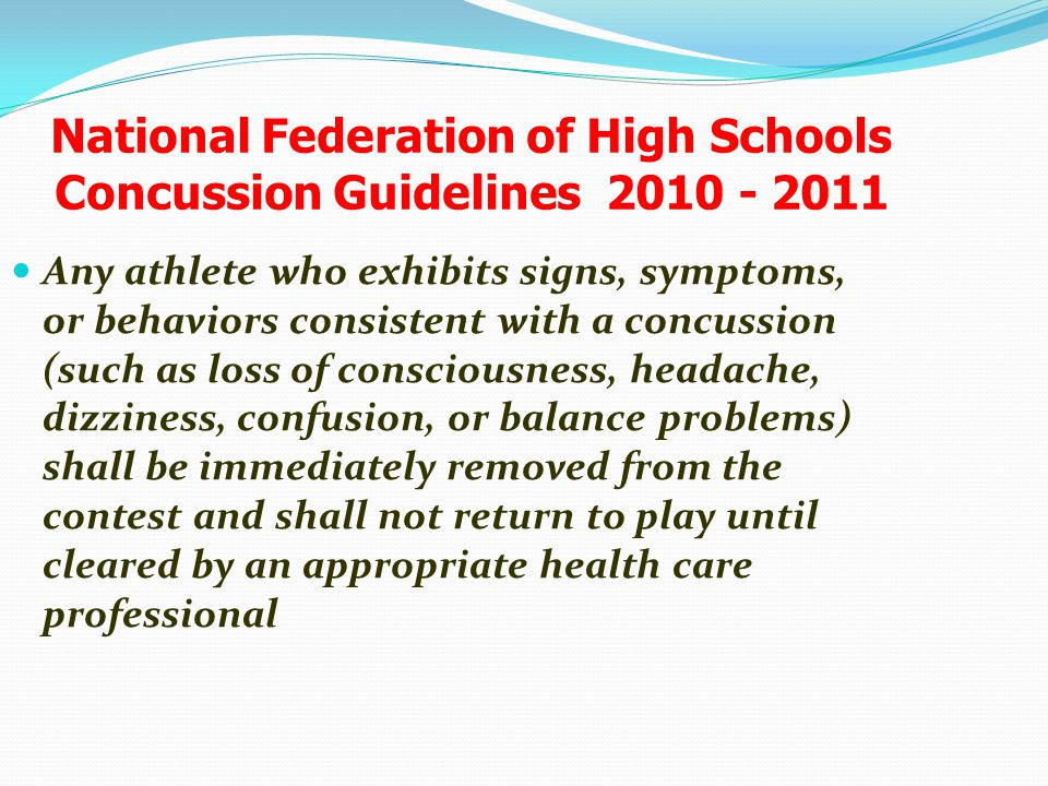 National Federation of High Schools Concussion Guidelines 2010 - 2011 Any athlete who exhibits signs, symptoms, or behaviors consistent with a concuss
