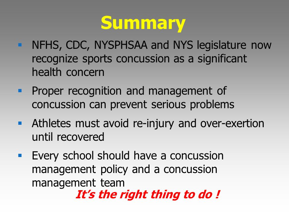 Summary  NFHS, CDC, NYSPHSAA and NYS legislature now recognize sports concussion as a significant health concern  Proper recognition and management