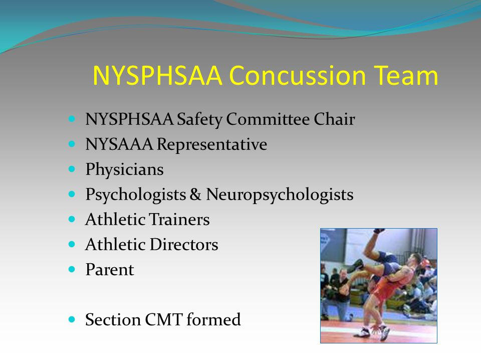 NYSPHSAA Concussion Team NYSPHSAA Safety Committee Chair NYSAAA Representative Physicians Psychologists & Neuropsychologists Athletic Trainers Athleti