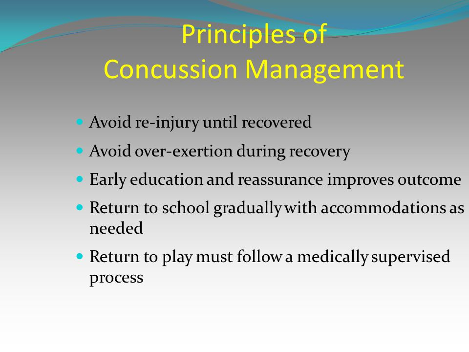 Principles of Concussion Management Avoid re-injury until recovered Avoid over-exertion during recovery Early education and reassurance improves outco