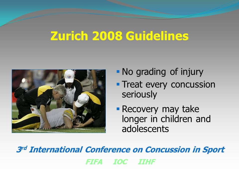 Zurich 2008 Guidelines  No grading of injury  Treat every concussion seriously  Recovery may take longer in children and adolescents 3 rd Internati
