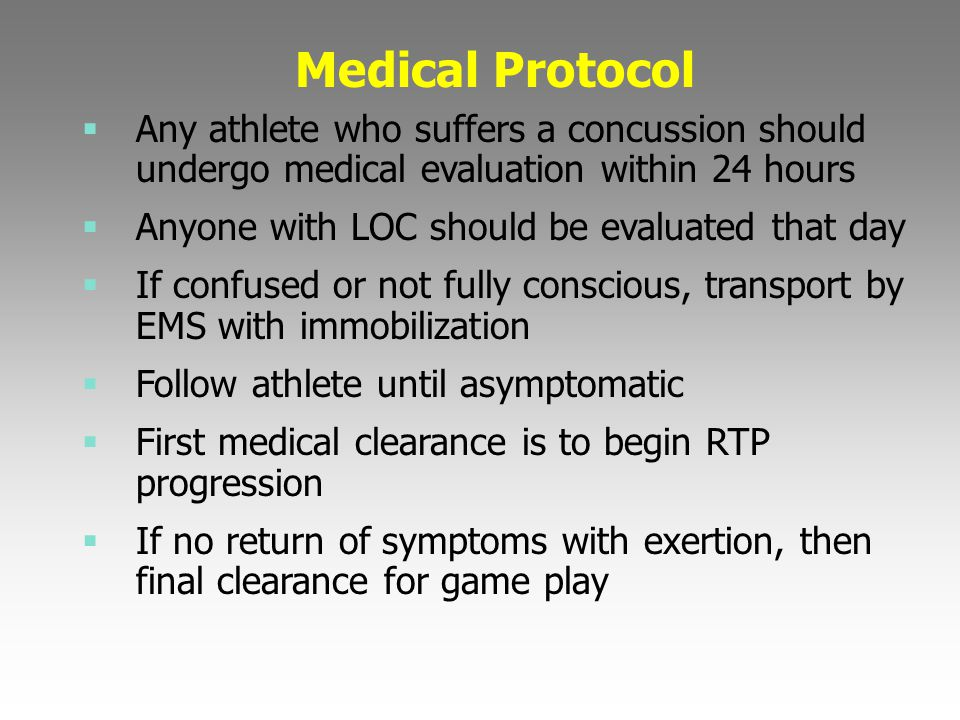 Medical Protocol  Any athlete who suffers a concussion should undergo medical evaluation within 24 hours  Anyone with LOC should be evaluated that d