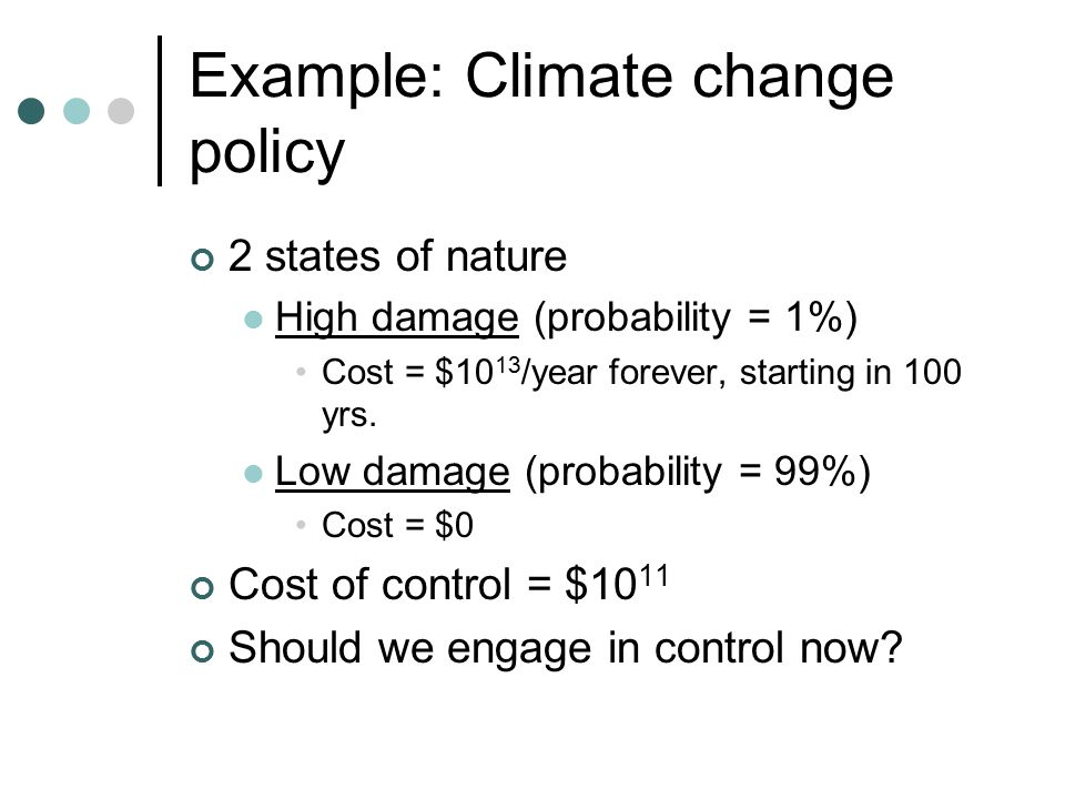 Example: Climate change policy 2 states of nature High damage (probability = 1%) Cost = $10 13 /year forever, starting in 100 yrs.