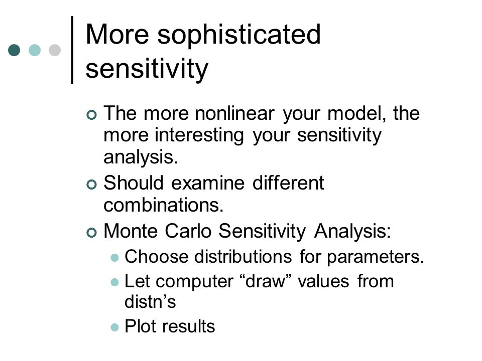 More sophisticated sensitivity The more nonlinear your model, the more interesting your sensitivity analysis. Should examine different combinations. M