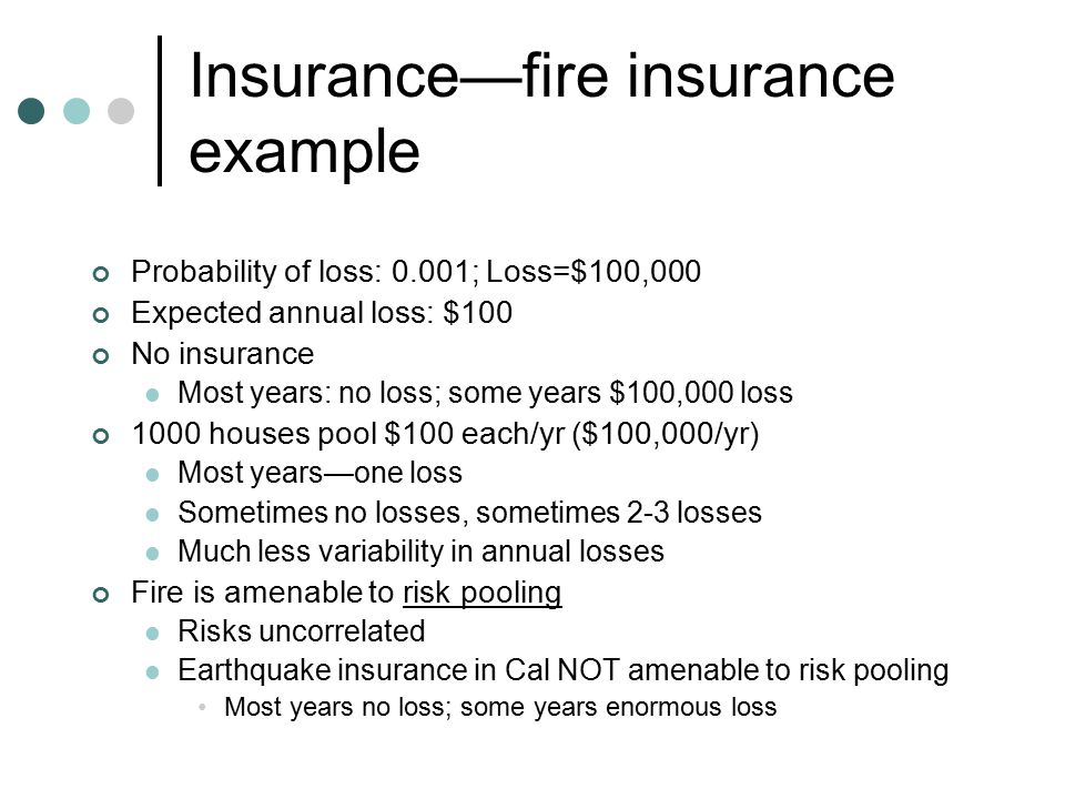 Insurance—fire insurance example Probability of loss: 0.001; Loss=$100,000 Expected annual loss: $100 No insurance Most years: no loss; some years $100,000 loss 1000 houses pool $100 each/yr ($100,000/yr) Most years—one loss Sometimes no losses, sometimes 2-3 losses Much less variability in annual losses Fire is amenable to risk pooling Risks uncorrelated Earthquake insurance in Cal NOT amenable to risk pooling Most years no loss; some years enormous loss