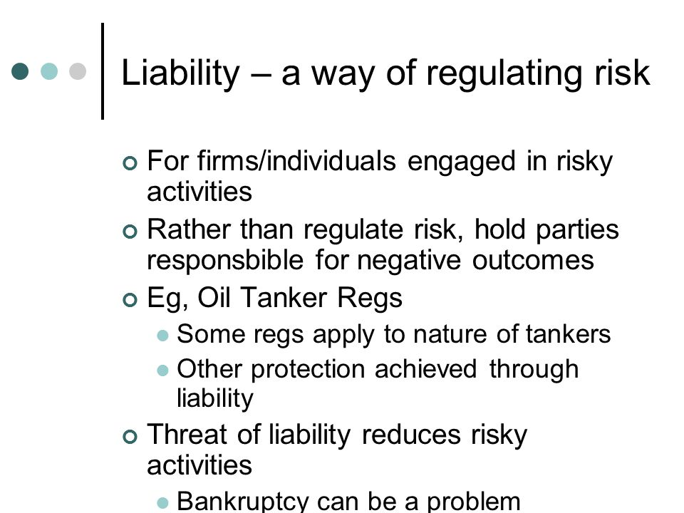 Liability – a way of regulating risk For firms/individuals engaged in risky activities Rather than regulate risk, hold parties responsbible for negative outcomes Eg, Oil Tanker Regs Some regs apply to nature of tankers Other protection achieved through liability Threat of liability reduces risky activities Bankruptcy can be a problem