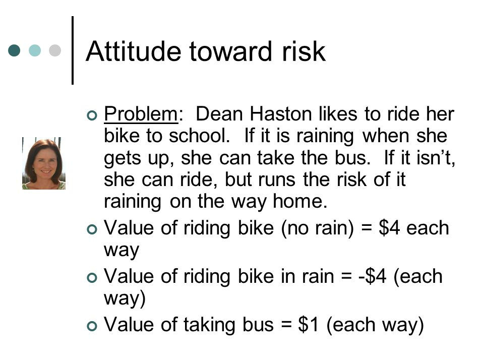 Attitude toward risk Problem: Dean Haston likes to ride her bike to school. If it is raining when she gets up, she can take the bus. If it isn't, she