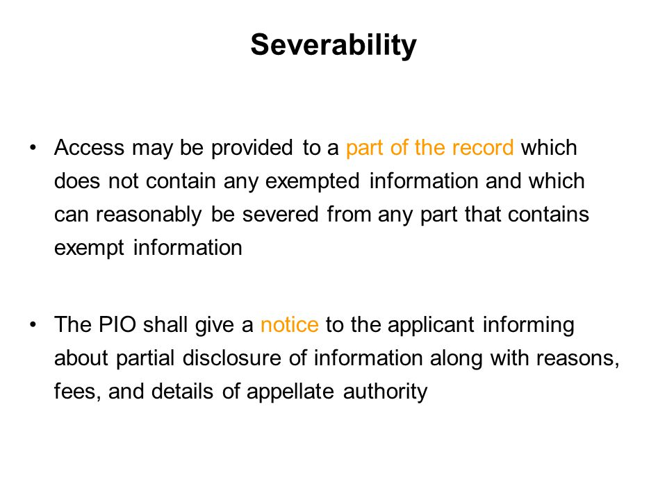 Severability Access may be provided to a part of the record which does not contain any exempted information and which can reasonably be severed from any part that contains exempt information The PIO shall give a notice to the applicant informing about partial disclosure of information along with reasons, fees, and details of appellate authority