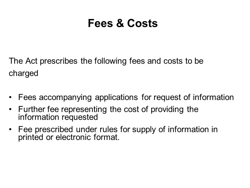Fees & Costs The Act prescribes the following fees and costs to be charged Fees accompanying applications for request of information Further fee representing the cost of providing the information requested Fee prescribed under rules for supply of information in printed or electronic format.