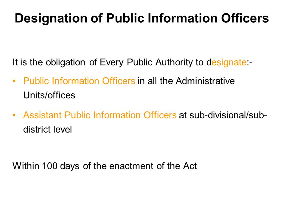 Designation of Public Information Officers It is the obligation of Every Public Authority to designate:- Public Information Officers in all the Administrative Units/offices Assistant Public Information Officers at sub-divisional/sub- district level Within 100 days of the enactment of the Act