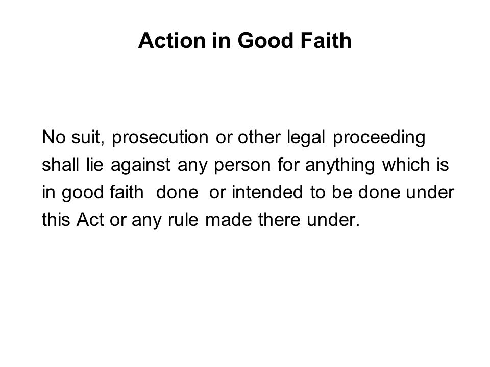Action in Good Faith No suit, prosecution or other legal proceeding shall lie against any person for anything which is in good faith done or intended to be done under this Act or any rule made there under.