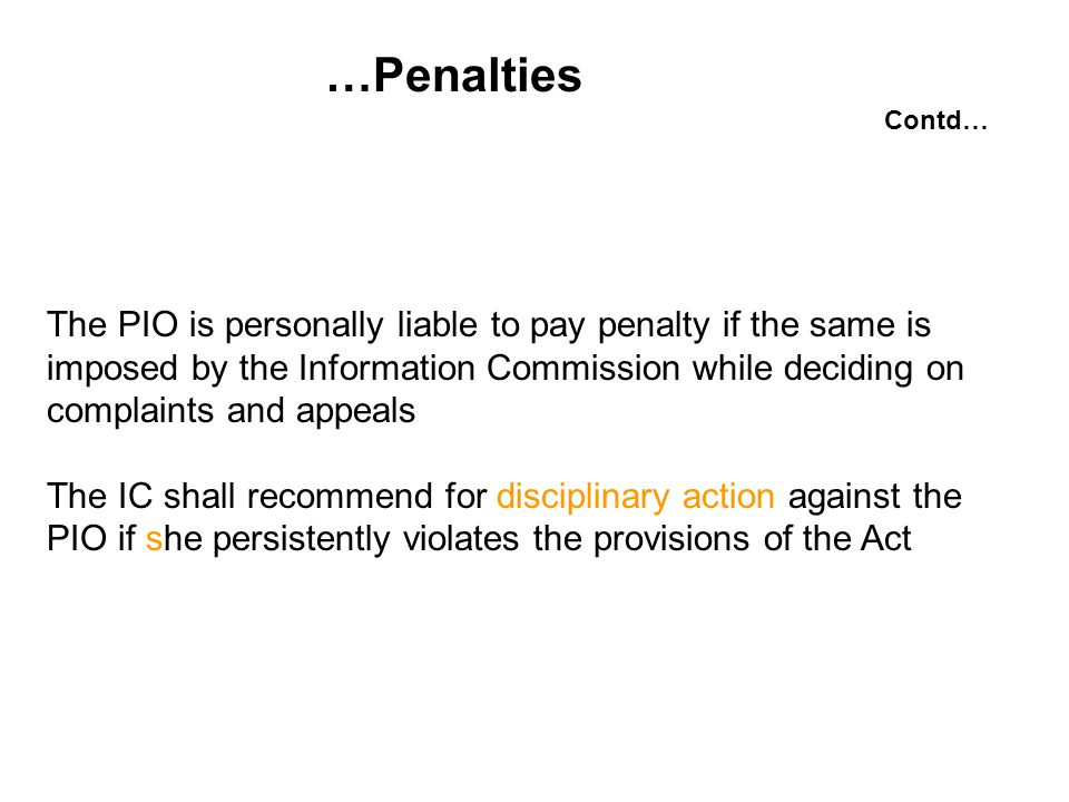 …Penalties The PIO is personally liable to pay penalty if the same is imposed by the Information Commission while deciding on complaints and appeals The IC shall recommend for disciplinary action against the PIO if she persistently violates the provisions of the Act Contd…