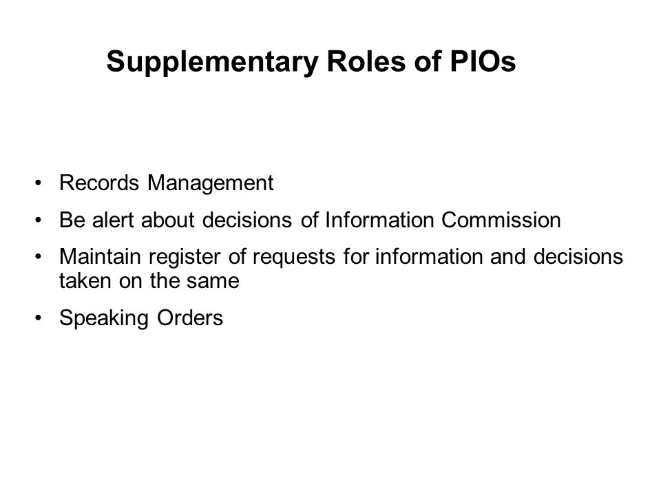Supplementary Roles of PIOs Records Management Be alert about decisions of Information Commission Maintain register of requests for information and decisions taken on the same Speaking Orders