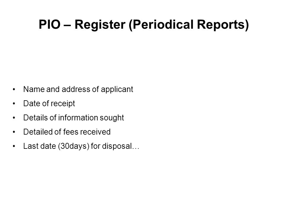 PIO – Register (Periodical Reports) Name and address of applicant Date of receipt Details of information sought Detailed of fees received Last date (3