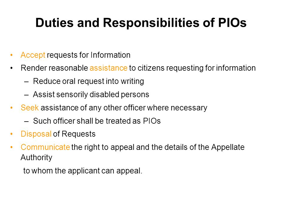 Duties and Responsibilities of PIOs Accept requests for Information Render reasonable assistance to citizens requesting for information –Reduce oral r