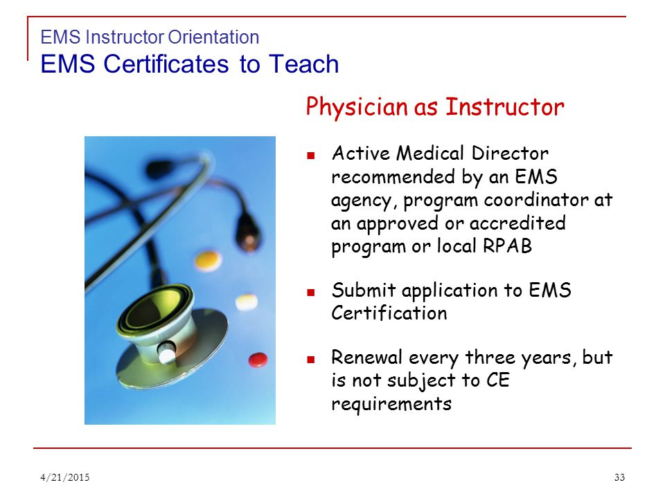 32 EMS Instructor Orientation EMS Certificates to Teach EMS Instructor Trainer Accredited institution must ensure instructor trainer meets criteria Held a certificate to teach as EMS or Fire Instructor at least 3 years Completed instructor orientation found at www.ems.ohio.gov 4/21/2015