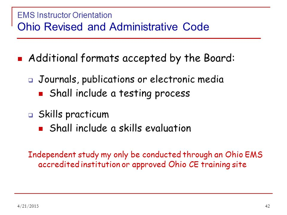 41 EMS Instructor Orientation Ohio Revised and Administrative Code OAC 4765-19-01 CE Requirements for FR & EMTs Each EMS CE course shall be provided in one of the following formats:  Traditional classroom environment or a seminar setting  Online education As defined in OAC 4765-1-01 Shall include a testing process  Distance learning As defined in OAC 4765-1-01 Shall include a testing process 4/21/2015