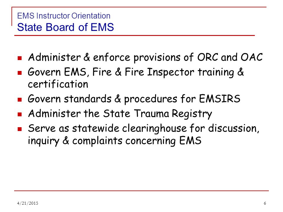 5 EMS Instructor Orientation State Board of EMS MISSION STATEMENT To promote quality and professionalism in the hiring, training, education, and delivery of Fire and Emergency Medical Services with equal consideration given to all diverse populations and constituents. 4/21/2015