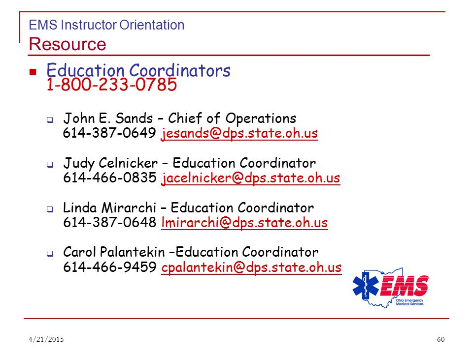 59 EMS Instructor Orientation Resource www.ems.ohio.gov Current EMS News and Information Board Meetings and Actions Ohio Approved EMS Curriculum Training Facility Locations & Contacts EMS Board Approved Protocol 4/21/2015