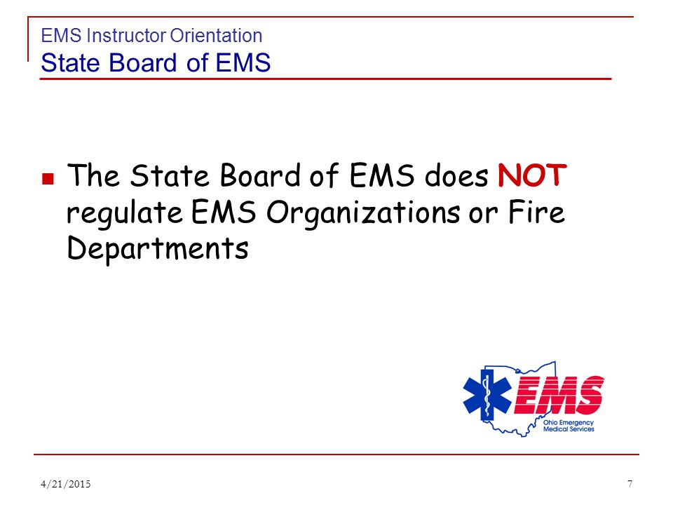 6 EMS Instructor Orientation State Board of EMS Administer & enforce provisions of ORC and OAC Govern EMS, Fire & Fire Inspector training & certification Govern standards & procedures for EMSIRS Administer the State Trauma Registry Serve as statewide clearinghouse for discussion, inquiry & complaints concerning EMS 4/21/2015
