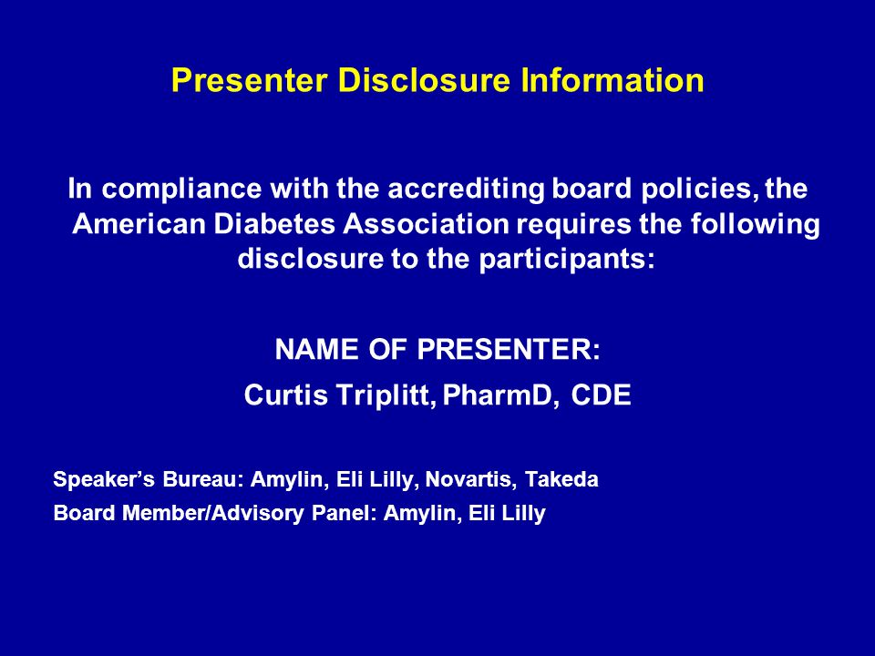 Presenter Disclosure Information In compliance with the accrediting board policies, the American Diabetes Association requires the following disclosur