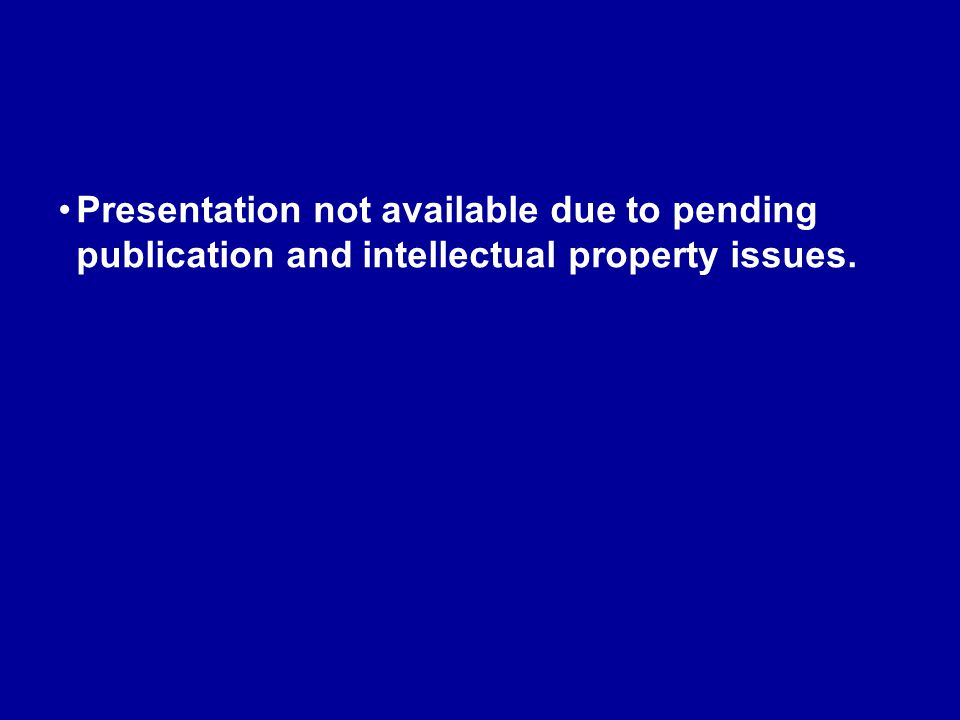 Presentation not available due to pending publication and intellectual property issues.