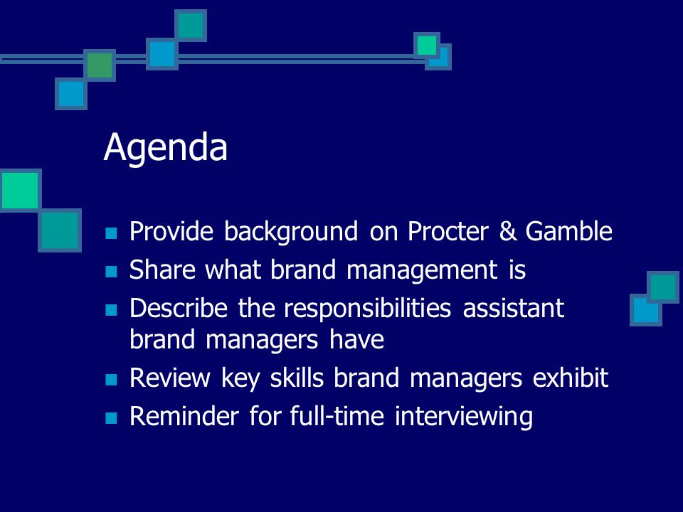 Agenda Provide background on Procter & Gamble Share what brand management is Describe the responsibilities assistant brand managers have Review key skills brand managers exhibit Reminder for full-time interviewing