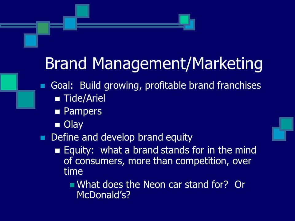 Brand Management/Marketing Goal: Build growing, profitable brand franchises Tide/Ariel Pampers Olay Define and develop brand equity Equity: what a brand stands for in the mind of consumers, more than competition, over time What does the Neon car stand for.