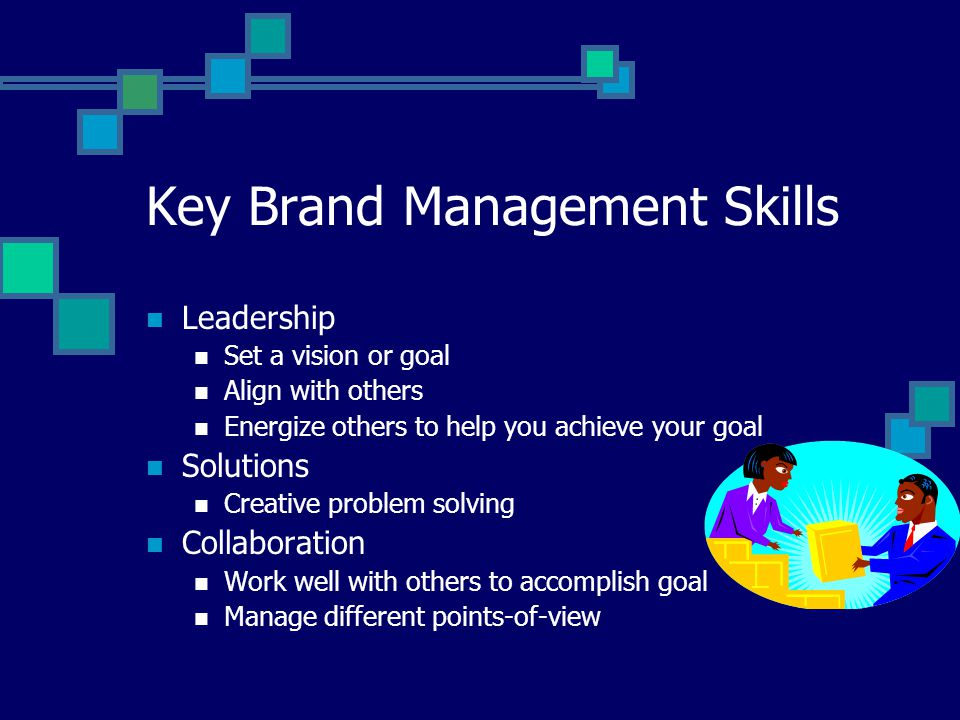Key Brand Management Skills Leadership Set a vision or goal Align with others Energize others to help you achieve your goal Solutions Creative problem