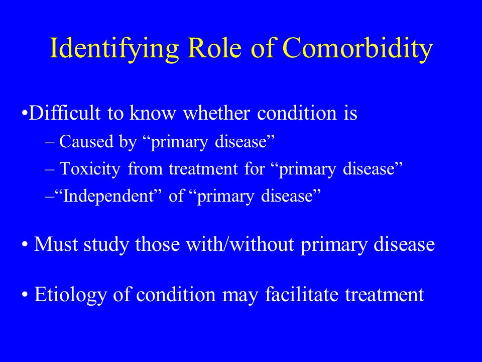 Comorbidity May be –Medical or psychiatric –Exacerbated by primary disease May exacerbate primary disease But, is not caused by primary disease Treating primary disease will not treat the comorbidity (may exacerbate comorbidity)
