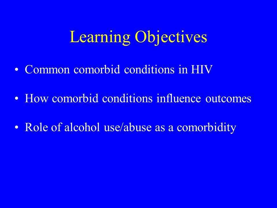 Topics To Be Covered HIV/AIDS Treatment and Survival Definitions of Comorbidity Prevalence of Comorbidity in HIV Medical Comorbidity and Outcomes Psychiatric Comorbidity and Outcomes Alcohol and Outcomes
