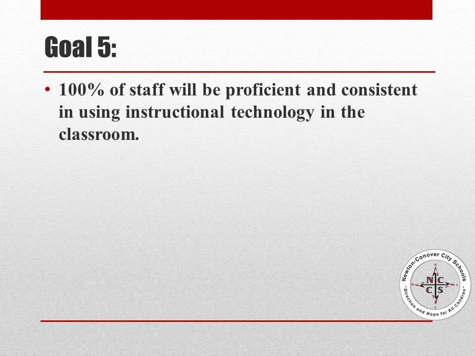 Goal 5: 100% of staff will be proficient and consistent in using instructional technology in the classroom.