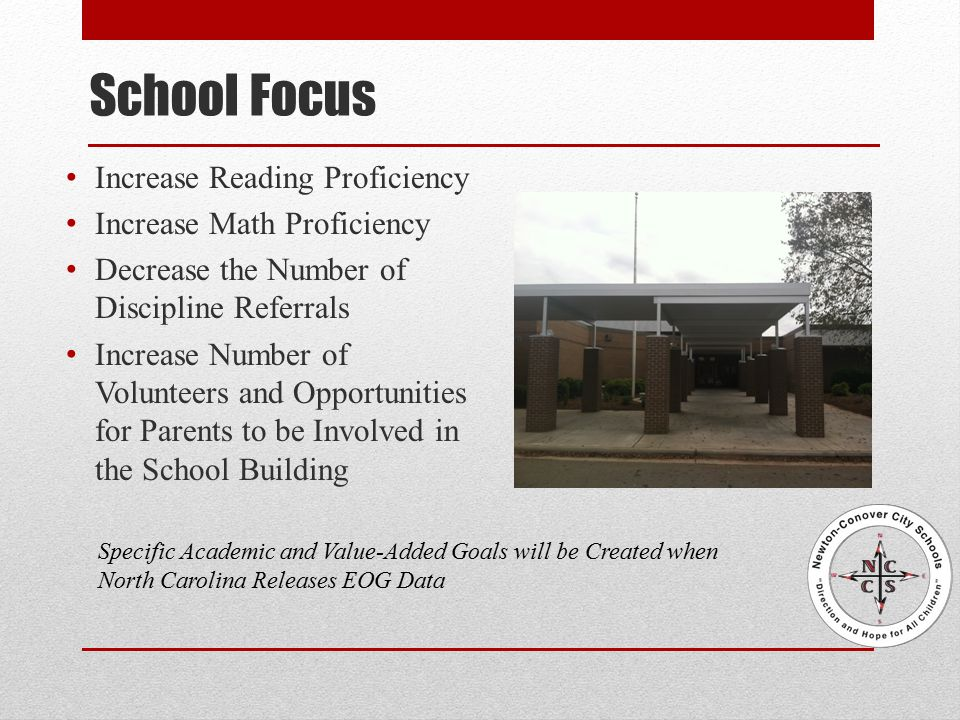 School Focus Increase Reading Proficiency Increase Math Proficiency Decrease the Number of Discipline Referrals Increase Number of Volunteers and Opportunities for Parents to be Involved in the School Building Specific Academic and Value-Added Goals will be Created when North Carolina Releases EOG Data